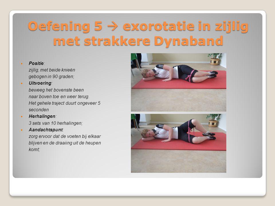 Oefening 5  exorotatie in zijlig met strakkere Dynaband Positie: zijlig, met beide knieën gebogen in 90 graden; Uitvoering: beweeg het bovenste been
