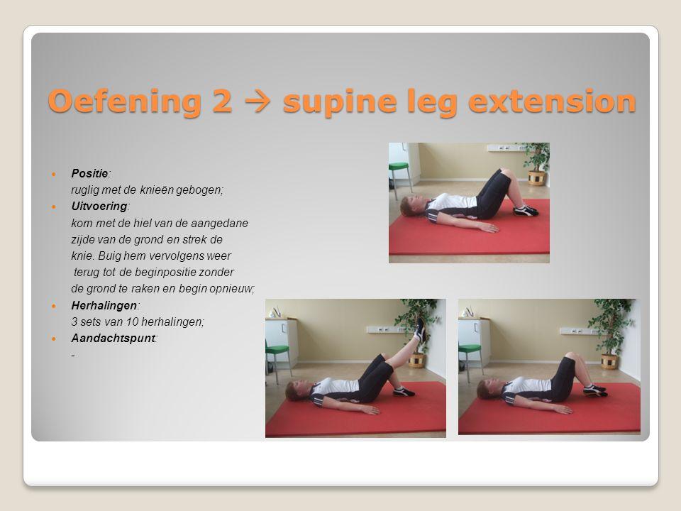 Oefening 2  supine leg extension Positie: ruglig met de knieën gebogen; Uitvoering: kom met de hiel van de aangedane zijde van de grond en strek de k