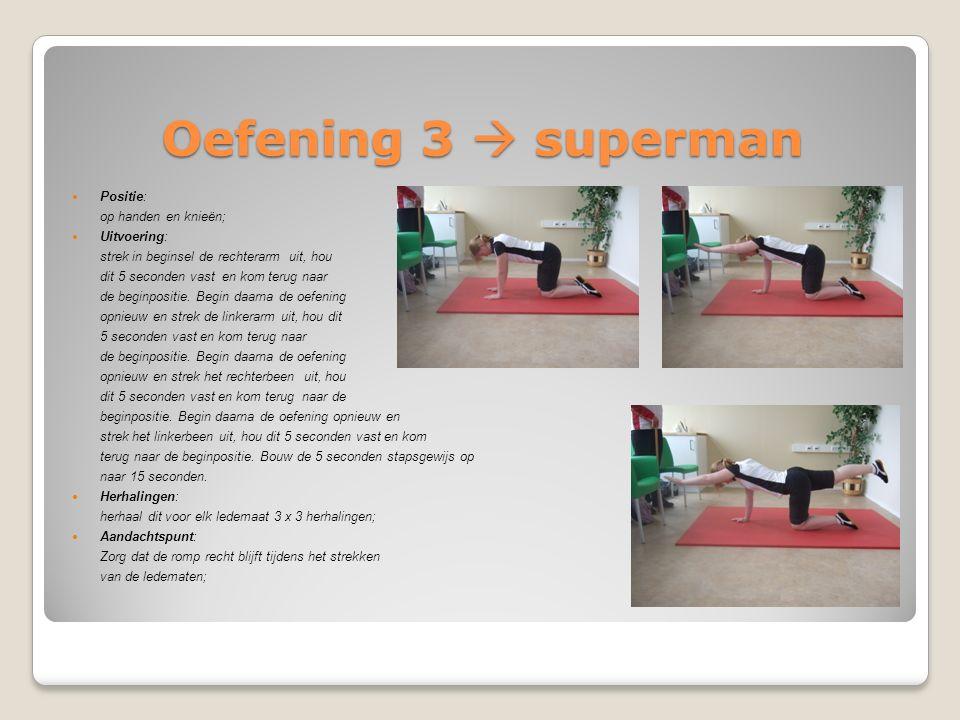 Oefening 3  superman Positie: op handen en knieën; Uitvoering: strek in beginsel de rechterarm uit, hou dit 5 seconden vast en kom terug naar de begi