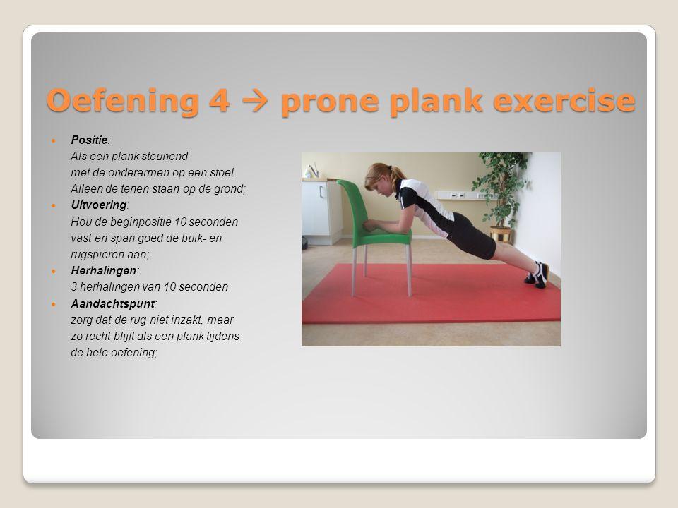 Oefening 4  prone plank exercise Positie: Als een plank steunend met de onderarmen op een stoel. Alleen de tenen staan op de grond; Uitvoering: Hou d