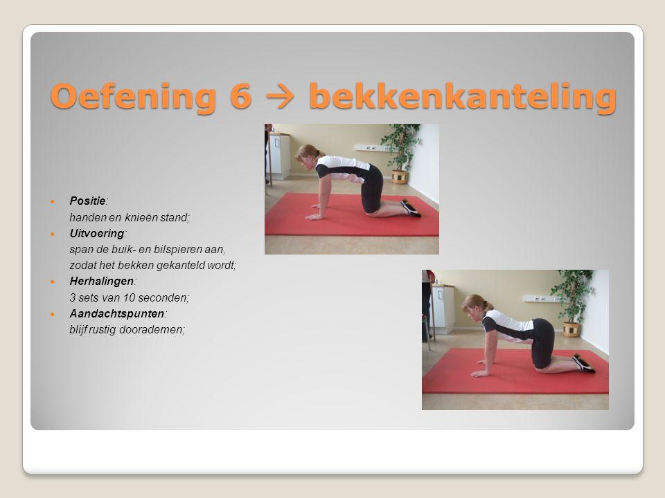 Oefening 6  bekkenkanteling Positie: handen en knieën stand; Uitvoering: span de buik- en bilspieren aan, zodat het bekken gekanteld wordt; Herhaling