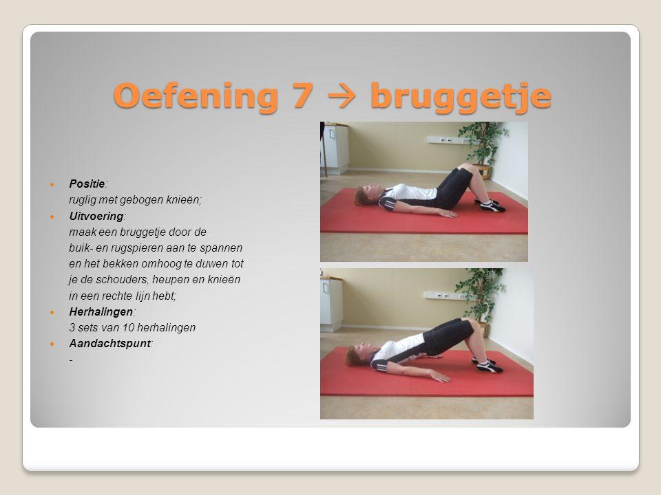Oefening 7  bruggetje Positie: ruglig met gebogen knieën; Uitvoering: maak een bruggetje door de buik- en rugspieren aan te spannen en het bekken omh