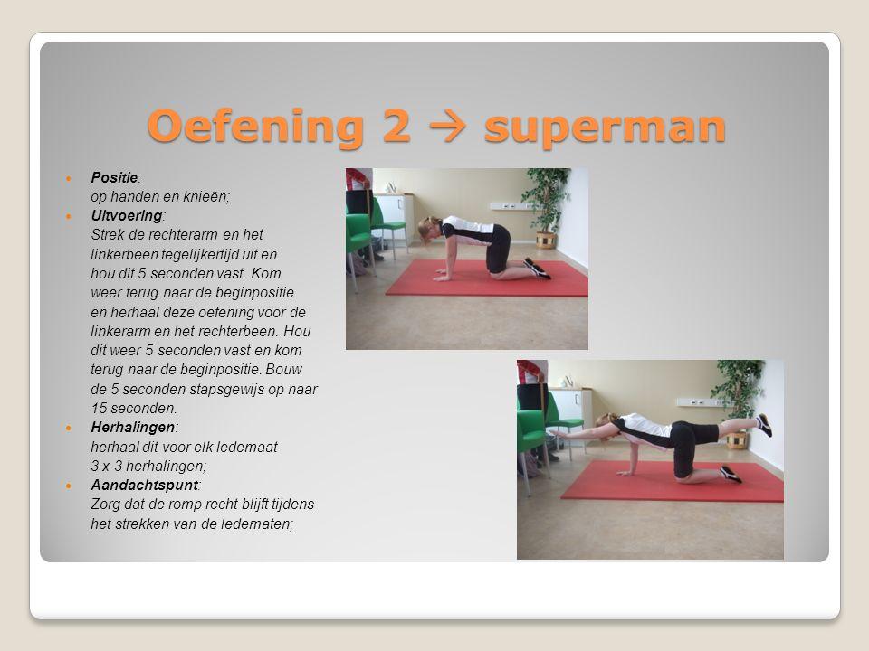 Oefening 2  superman Positie: op handen en knieën; Uitvoering: Strek de rechterarm en het linkerbeen tegelijkertijd uit en hou dit 5 seconden vast. K