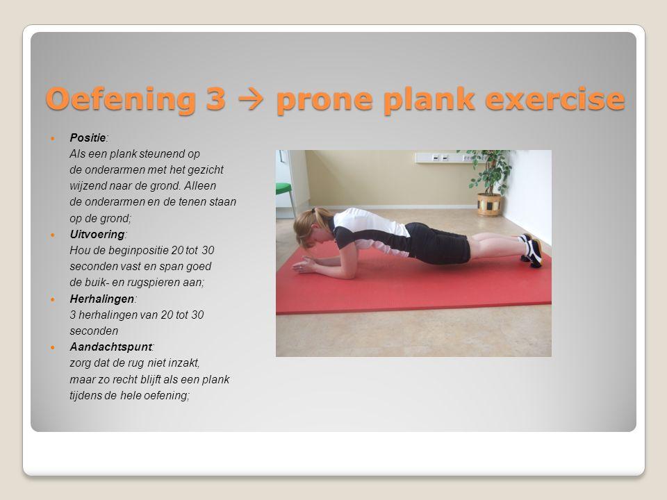 Oefening 3  prone plank exercise Positie: Als een plank steunend op de onderarmen met het gezicht wijzend naar de grond. Alleen de onderarmen en de t