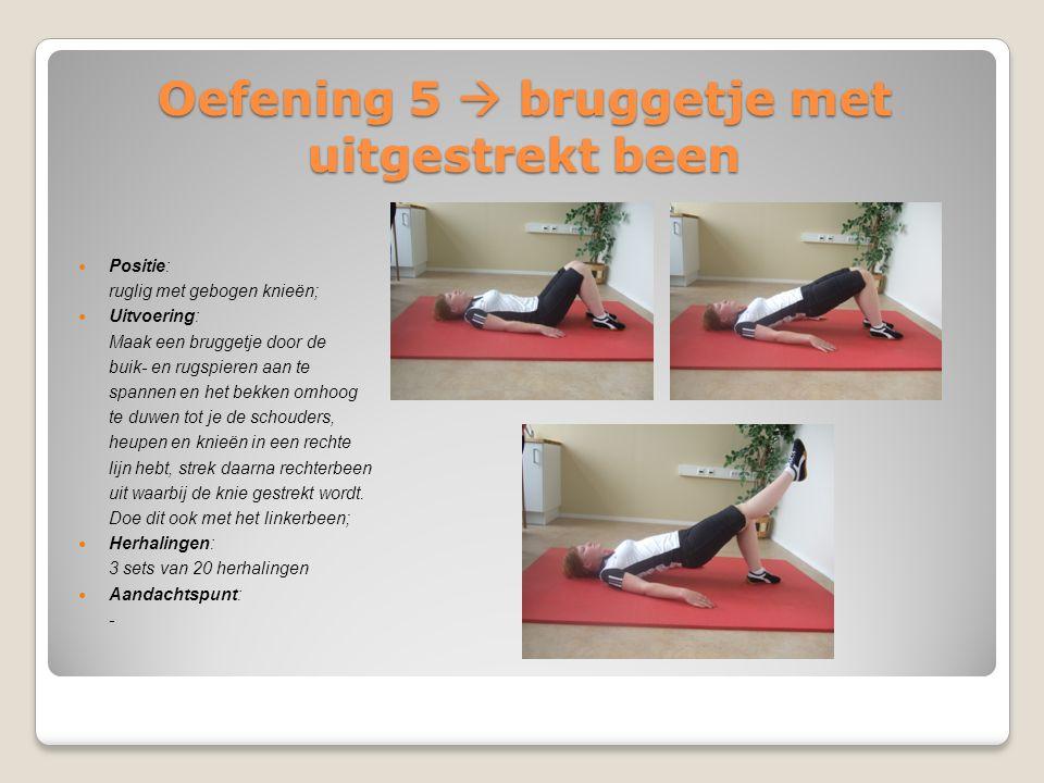 Oefening 5  bruggetje met uitgestrekt been Positie: ruglig met gebogen knieën; Uitvoering: Maak een bruggetje door de buik- en rugspieren aan te span