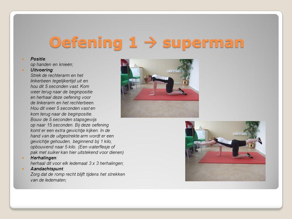 Oefening 1  superman Positie: op handen en knieën; Uitvoering: Strek de rechterarm en het linkerbeen tegelijkertijd uit en hou dit 5 seconden vast. K