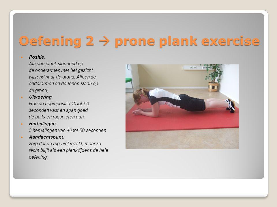 Oefening 2  prone plank exercise Positie: Als een plank steunend op de onderarmen met het gezicht wijzend naar de grond. Alleen de onderarmen en de t