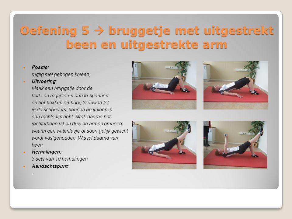 Oefening 5  bruggetje met uitgestrekt been en uitgestrekte arm Positie: ruglig met gebogen knieën; Uitvoering: Maak een bruggetje door de buik- en ru