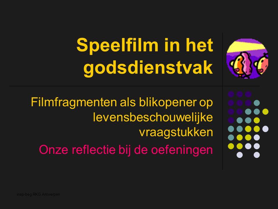 insp-beg RKG Antwerpen Speelfilm in het godsdienstvak Filmfragmenten als blikopener op levensbeschouwelijke vraagstukken Onze reflectie bij de oefeningen