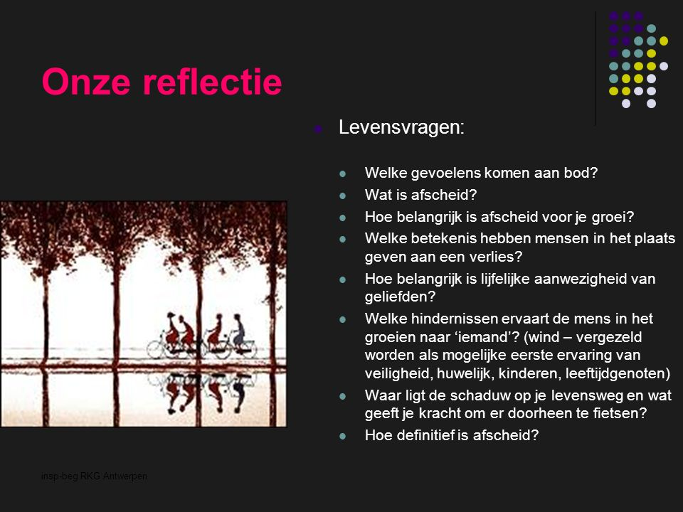 insp-beg RKG Antwerpen Onze reflectie Levensvragen: Welke gevoelens komen aan bod? Wat is afscheid? Hoe belangrijk is afscheid voor je groei? Welke be