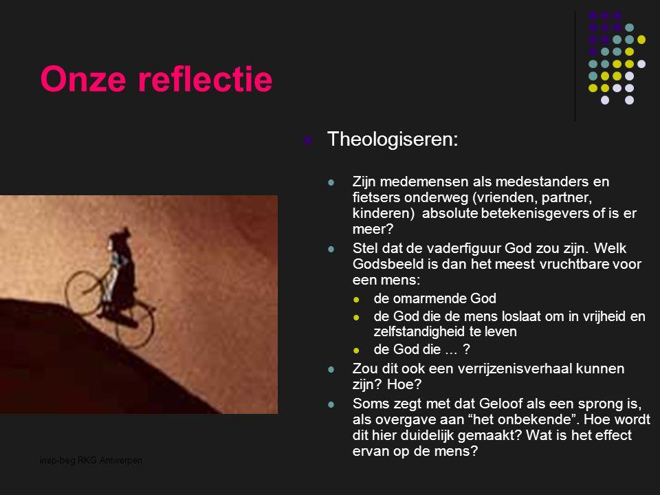 insp-beg RKG Antwerpen Onze reflectie Theologiseren: Zijn medemensen als medestanders en fietsers onderweg (vrienden, partner, kinderen) absolute betekenisgevers of is er meer.