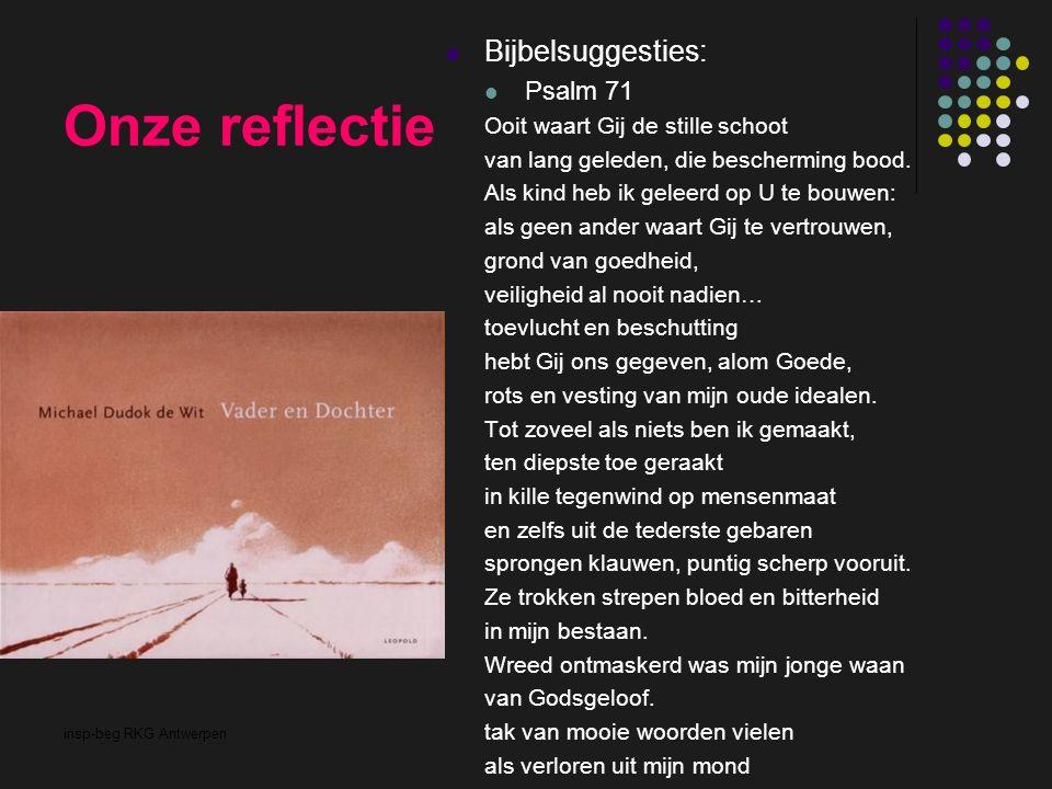 insp-beg RKG Antwerpen Onze reflectie Bijbelsuggesties: Psalm 71 Ooit waart Gij de stille schoot van lang geleden, die bescherming bood. Als kind heb