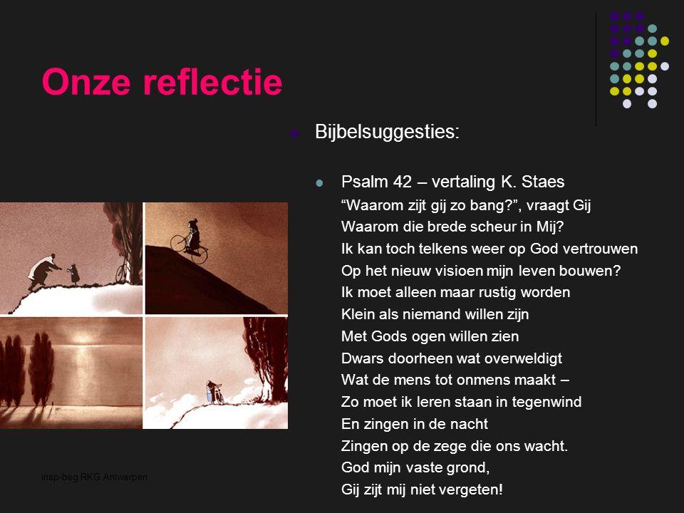 """insp-beg RKG Antwerpen Onze reflectie Bijbelsuggesties: Psalm 42 – vertaling K. Staes """"Waarom zijt gij zo bang?"""", vraagt Gij Waarom die brede scheur i"""