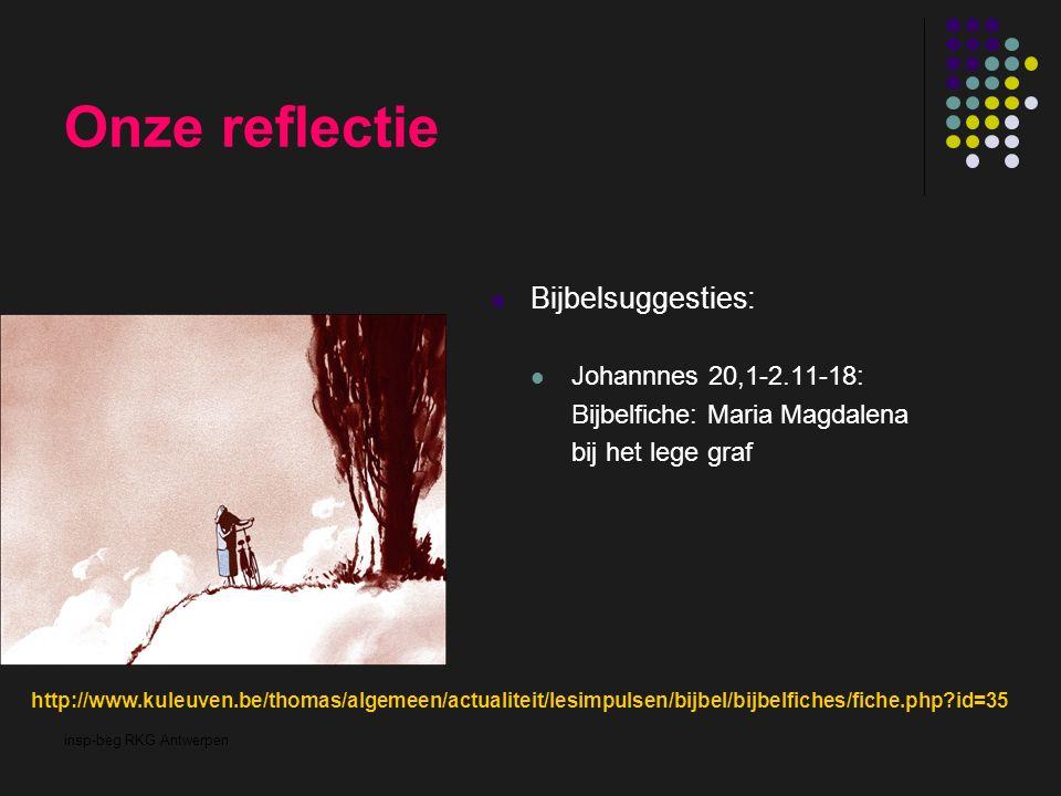 insp-beg RKG Antwerpen Onze reflectie Bijbelsuggesties: Johannnes 20,1-2.11-18: Bijbelfiche: Maria Magdalena bij het lege graf http://www.kuleuven.be/thomas/algemeen/actualiteit/lesimpulsen/bijbel/bijbelfiches/fiche.php id=35
