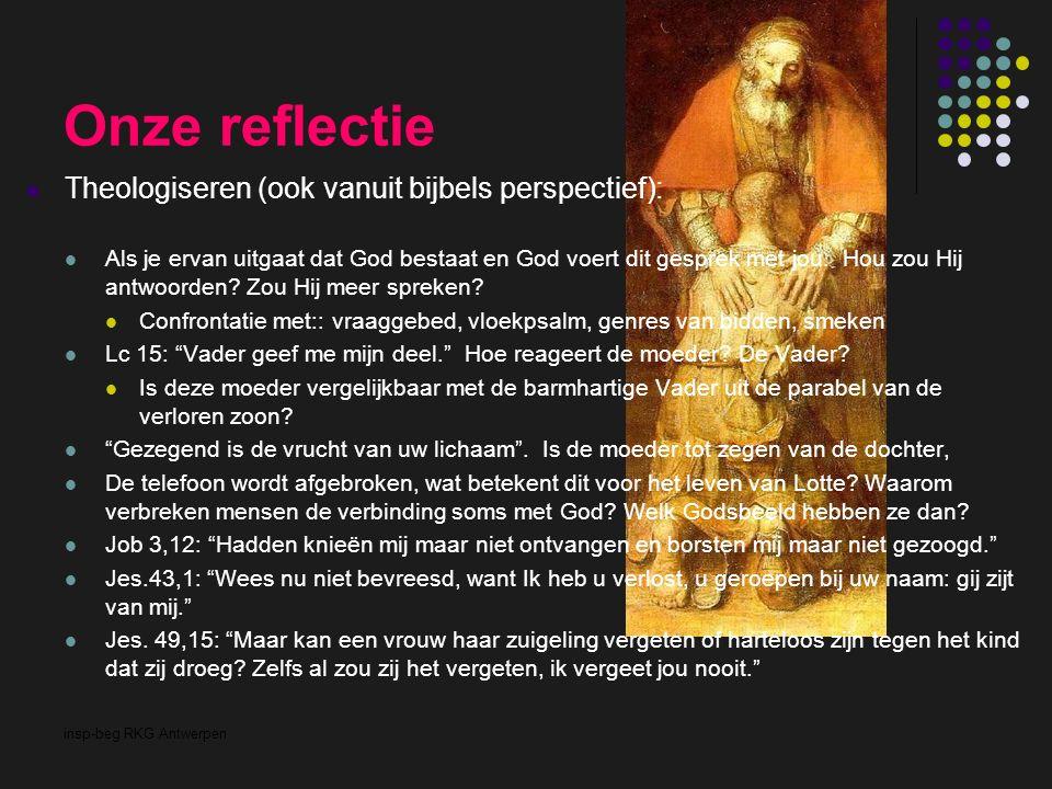 insp-beg RKG Antwerpen Onze reflectie Theologiseren (ook vanuit bijbels perspectief): Als je ervan uitgaat dat God bestaat en God voert dit gesprek me