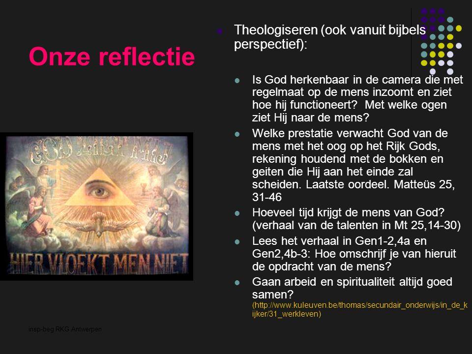insp-beg RKG Antwerpen Onze reflectie Theologiseren (ook vanuit bijbels perspectief): Is God herkenbaar in de camera die met regelmaat op de mens inzoomt en ziet hoe hij functioneert.