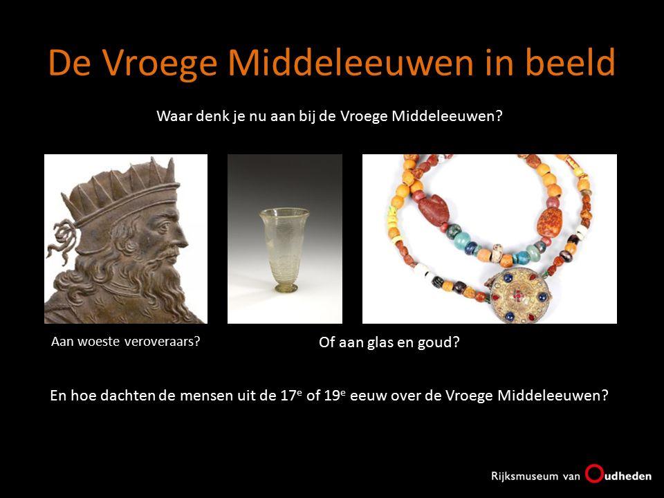 De Vroege Middeleeuwen in beeld Waar denk je nu aan bij de Vroege Middeleeuwen? Aan woeste veroveraars? Of aan glas en goud? En hoe dachten de mensen