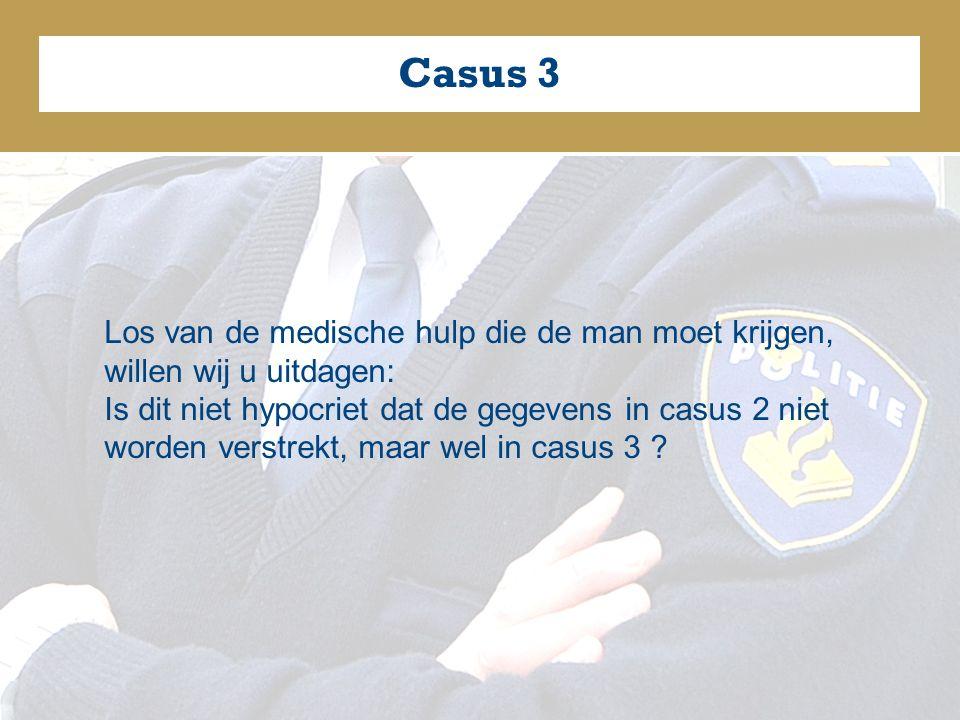 Casus 3 Los van de medische hulp die de man moet krijgen, willen wij u uitdagen: Is dit niet hypocriet dat de gegevens in casus 2 niet worden verstrekt, maar wel in casus 3