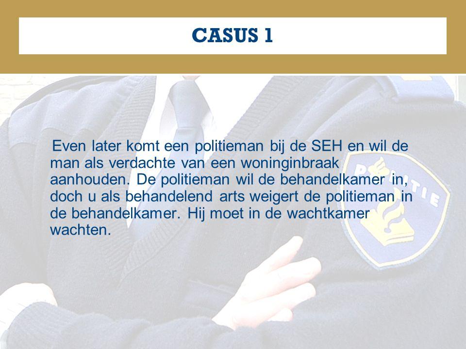 CASUS 1 Even later komt een politieman bij de SEH en wil de man als verdachte van een woninginbraak aanhouden.