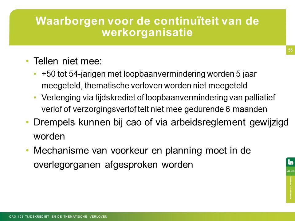 Waarborgen voor de continuïteit van de werkorganisatie Tellen niet mee: +50 tot 54-jarigen met loopbaanvermindering worden 5 jaar meegeteld, thematische verloven worden niet meegeteld Verlenging via tijdskrediet of loopbaanvermindering van palliatief verlof of verzorgingsverlof telt niet mee gedurende 6 maanden Drempels kunnen bij cao of via arbeidsreglement gewijzigd worden Mechanisme van voorkeur en planning moet in de overlegorganen afgesproken worden CAO 103 TIJDSKREDIET EN DE THEMATISCHE VERLOVEN 55