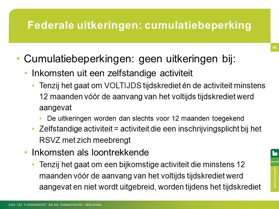 Federale uitkeringen: cumulatiebeperking Cumulatiebeperkingen: geen uitkeringen bij: Inkomsten uit een zelfstandige activiteit Tenzij het gaat om VOLTIJDS tijdskrediet én de activiteit minstens 12 maanden vóór de aanvang van het voltijds tijdskrediet werd aangevat De uitkeringen worden dan slechts voor 12 maanden toegekend Zelfstandige activiteit = activiteit die een inschrijvingsplicht bij het RSVZ met zich meebrengt Inkomsten als loontrekkende Tenzij het gaat om een bijkomstige activiteit die minstens 12 maanden vóór de aanvang van het voltijds tijdskrediet werd aangevat en niet wordt uitgebreid, worden tijdens het tijdskrediet CAO 103 TIJDSKREDIET EN DE THEMATISCHE VERLOVEN 66