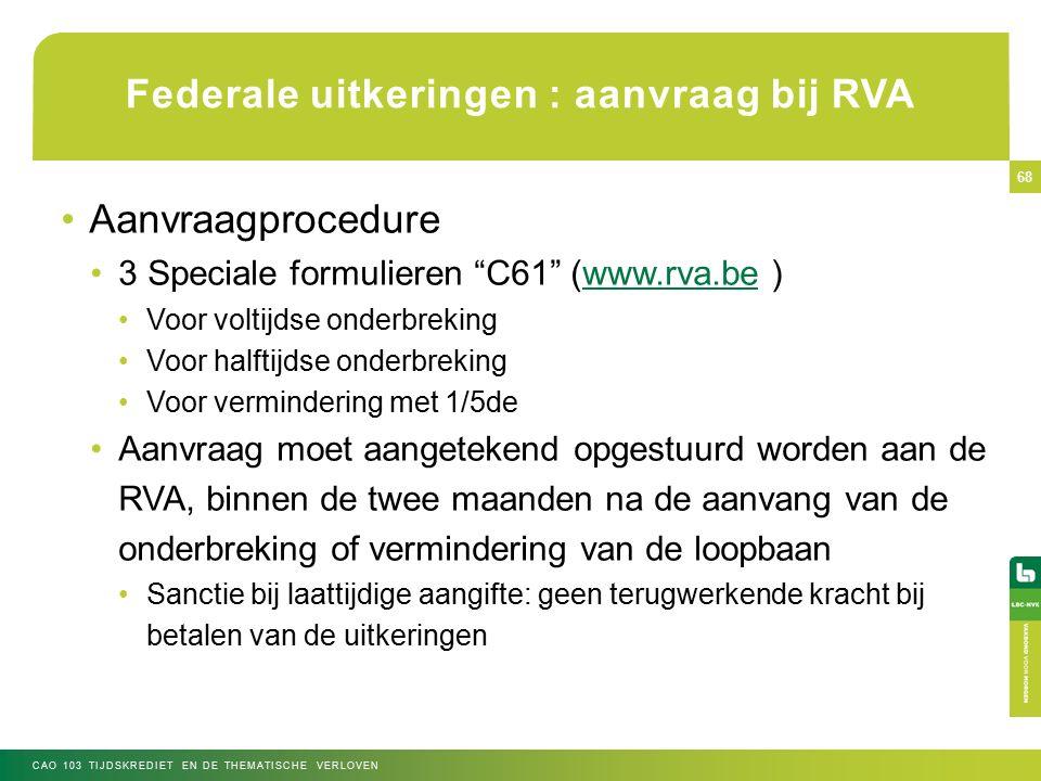 Federale uitkeringen : aanvraag bij RVA Aanvraagprocedure 3 Speciale formulieren C61 (www.rva.be )www.rva.be Voor voltijdse onderbreking Voor halftijdse onderbreking Voor vermindering met 1/5de Aanvraag moet aangetekend opgestuurd worden aan de RVA, binnen de twee maanden na de aanvang van de onderbreking of vermindering van de loopbaan Sanctie bij laattijdige aangifte: geen terugwerkende kracht bij betalen van de uitkeringen CAO 103 TIJDSKREDIET EN DE THEMATISCHE VERLOVEN 68