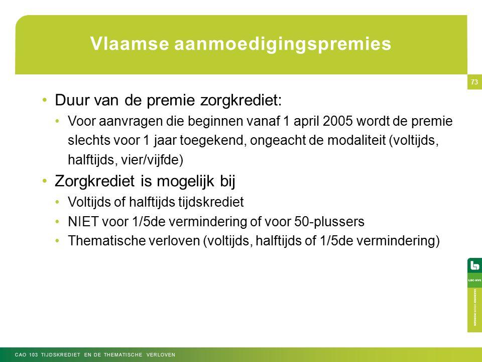 Vlaamse aanmoedigingspremies Duur van de premie zorgkrediet: Voor aanvragen die beginnen vanaf 1 april 2005 wordt de premie slechts voor 1 jaar toegekend, ongeacht de modaliteit (voltijds, halftijds, vier/vijfde) Zorgkrediet is mogelijk bij Voltijds of halftijds tijdskrediet NIET voor 1/5de vermindering of voor 50-plussers Thematische verloven (voltijds, halftijds of 1/5de vermindering) CAO 103 TIJDSKREDIET EN DE THEMATISCHE VERLOVEN 73