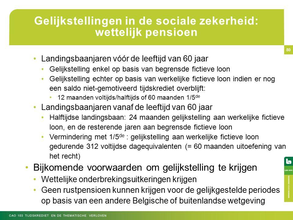 Gelijkstellingen in de sociale zekerheid: wettelijk pensioen Landingsbaanjaren vóór de leeftijd van 60 jaar Gelijkstelling enkel op basis van begrensde fictieve loon Gelijkstelling echter op basis van werkelijke fictieve loon indien er nog een saldo niet-gemotiveerd tijdskrediet overblijft: 12 maanden voltijds/halftijds of 60 maanden 1/5 de Landingsbaanjaren vanaf de leeftijd van 60 jaar Halftijdse landingsbaan: 24 maanden gelijkstelling aan werkelijke fictieve loon, en de resterende jaren aan begrensde fictieve loon Vermindering met 1/5 de : gelijkstelling aan werkelijke fictieve loon gedurende 312 voltijdse dagequivalenten (= 60 maanden uitoefening van het recht) Bijkomende voorwaarden om gelijkstelling te krijgen Wettelijke onderbrekingsuitkeringen krijgen Geen rustpensioen kunnen krijgen voor de gelijkgestelde periodes op basis van een andere Belgische of buitenlandse wetgeving CAO 103 TIJDSKREDIET EN DE THEMATISCHE VERLOVEN 80