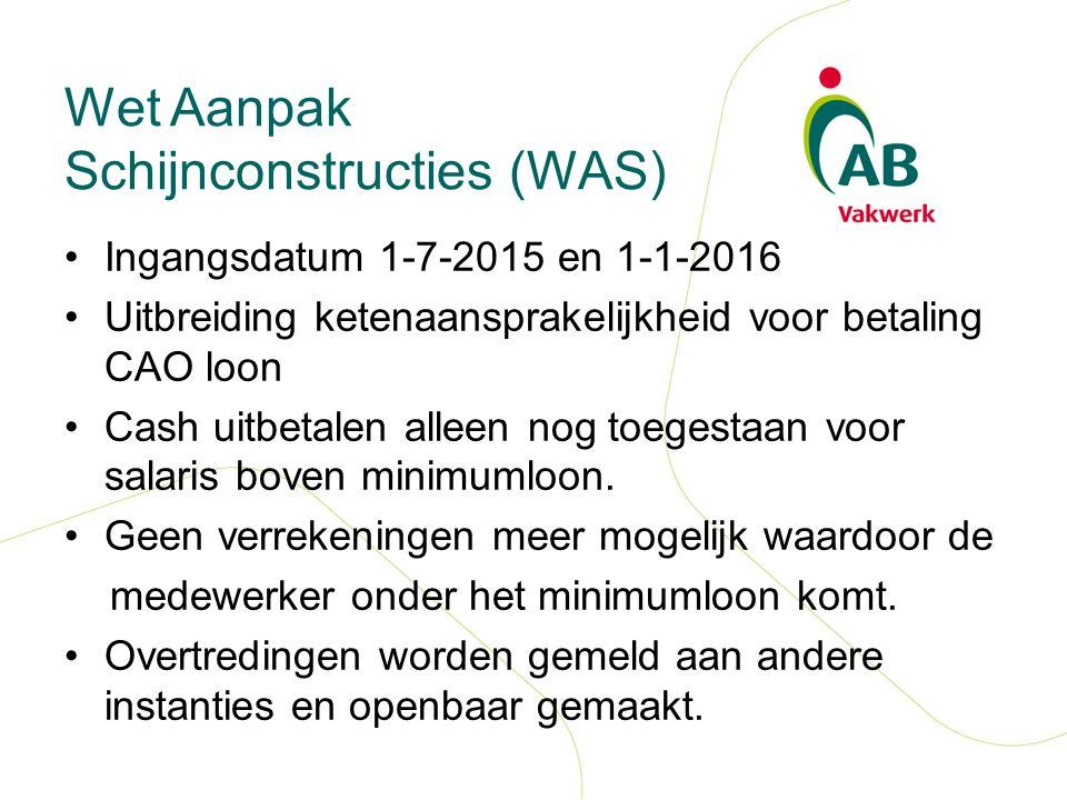 Wet Aanpak Schijnconstructies (WAS) Ingangsdatum 1-7-2015 en 1-1-2016 Uitbreiding ketenaansprakelijkheid voor betaling CAO loon Cash uitbetalen alleen nog toegestaan voor salaris boven minimumloon.