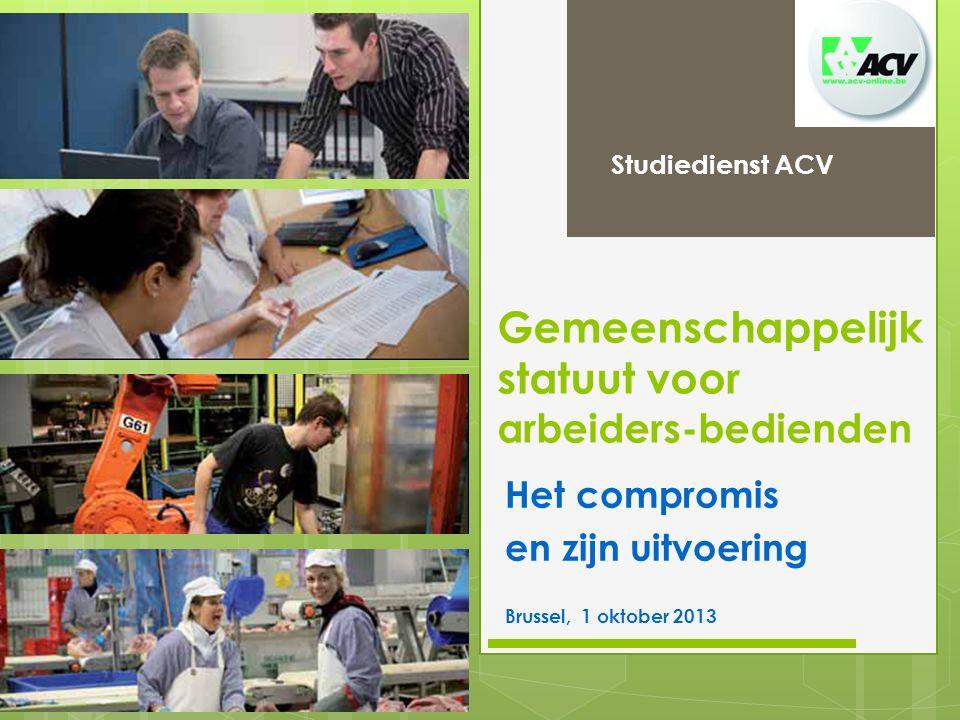 Gemeenschappelijk statuut voor arbeiders-bedienden Het compromis en zijn uitvoering Brussel, 1 oktober 2013 Studiedienst ACV