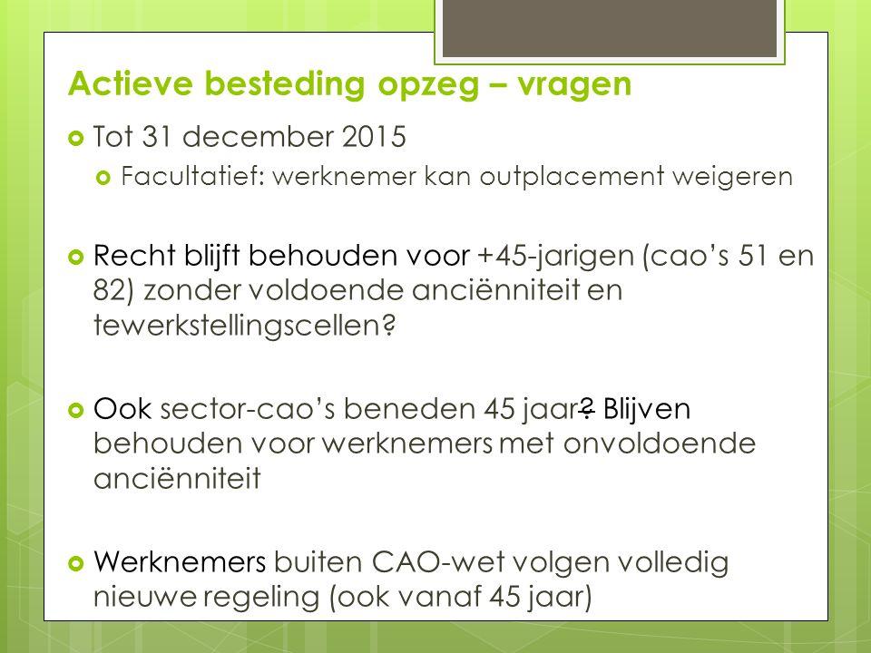 Actieve besteding opzeg – vragen  Tot 31 december 2015  Facultatief: werknemer kan outplacement weigeren  Recht blijft behouden voor +45-jarigen (cao's 51 en 82) zonder voldoende anciënniteit en tewerkstellingscellen.