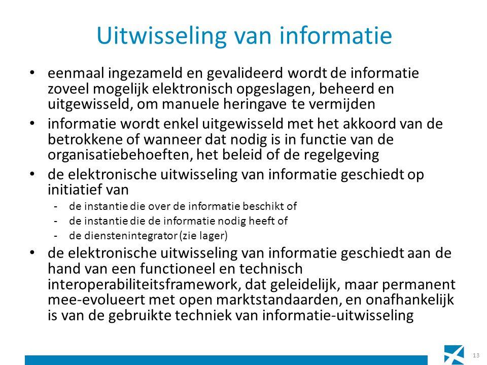 Uitwisseling van informatie eenmaal ingezameld en gevalideerd wordt de informatie zoveel mogelijk elektronisch opgeslagen, beheerd en uitgewisseld, om manuele heringave te vermijden informatie wordt enkel uitgewisseld met het akkoord van de betrokkene of wanneer dat nodig is in functie van de organisatiebehoeften, het beleid of de regelgeving de elektronische uitwisseling van informatie geschiedt op initiatief van -de instantie die over de informatie beschikt of -de instantie die de informatie nodig heeft of -de dienstenintegrator (zie lager) de elektronische uitwisseling van informatie geschiedt aan de hand van een functioneel en technisch interoperabiliteitsframework, dat geleidelijk, maar permanent mee-evolueert met open marktstandaarden, en onafhankelijk is van de gebruikte techniek van informatie-uitwisseling 13