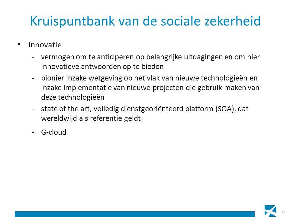 Kruispuntbank van de sociale zekerheid innovatie -vermogen om te anticiperen op belangrijke uitdagingen en om hier innovatieve antwoorden op te bieden -pionier inzake wetgeving op het vlak van nieuwe technologieën en inzake implementatie van nieuwe projecten die gebruik maken van deze technologieën -state of the art, volledig dienstgeoriënteerd platform (SOA), dat wereldwijd als referentie geldt -G-cloud 23