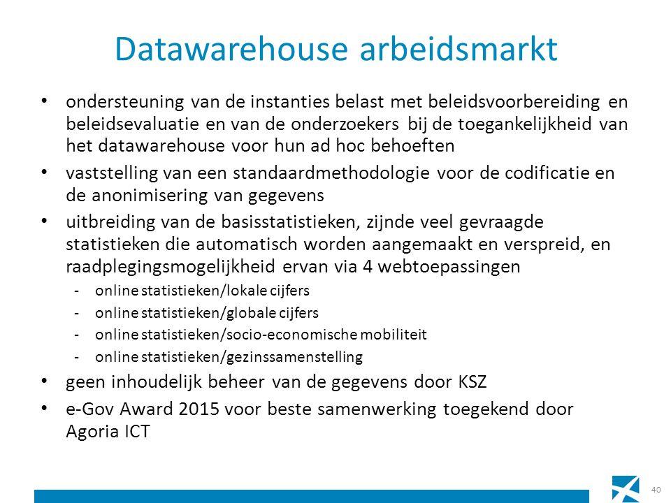 Datawarehouse arbeidsmarkt ondersteuning van de instanties belast met beleidsvoorbereiding en beleidsevaluatie en van de onderzoekers bij de toegankelijkheid van het datawarehouse voor hun ad hoc behoeften vaststelling van een standaardmethodologie voor de codificatie en de anonimisering van gegevens uitbreiding van de basisstatistieken, zijnde veel gevraagde statistieken die automatisch worden aangemaakt en verspreid, en raadplegingsmogelijkheid ervan via 4 webtoepassingen -online statistieken/lokale cijfers -online statistieken/globale cijfers -online statistieken/socio-economische mobiliteit -online statistieken/gezinssamenstelling geen inhoudelijk beheer van de gegevens door KSZ e-Gov Award 2015 voor beste samenwerking toegekend door Agoria ICT 40