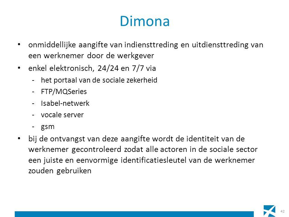 Dimona onmiddellijke aangifte van indiensttreding en uitdiensttreding van een werknemer door de werkgever enkel elektronisch, 24/24 en 7/7 via -het portaal van de sociale zekerheid -FTP/MQSeries -Isabel-netwerk -vocale server -gsm bij de ontvangst van deze aangifte wordt de identiteit van de werknemer gecontroleerd zodat alle actoren in de sociale sector een juiste en eenvormige identificatiesleutel van de werknemer zouden gebruiken 42