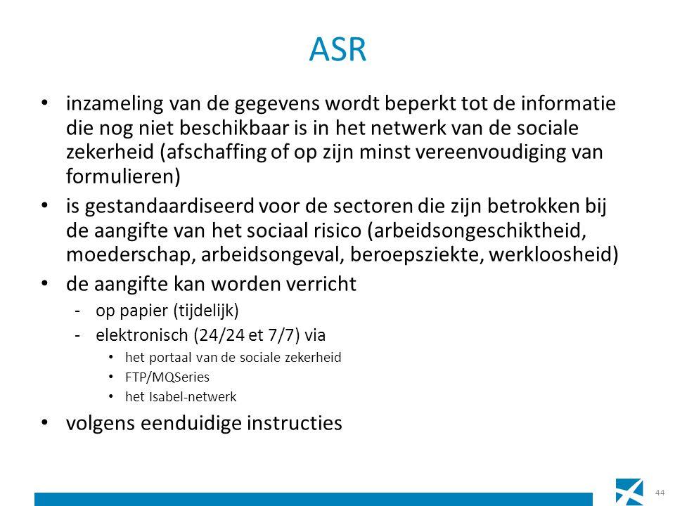 ASR inzameling van de gegevens wordt beperkt tot de informatie die nog niet beschikbaar is in het netwerk van de sociale zekerheid (afschaffing of op zijn minst vereenvoudiging van formulieren) is gestandaardiseerd voor de sectoren die zijn betrokken bij de aangifte van het sociaal risico (arbeidsongeschiktheid, moederschap, arbeidsongeval, beroepsziekte, werkloosheid) de aangifte kan worden verricht -op papier (tijdelijk) -elektronisch (24/24 et 7/7) via het portaal van de sociale zekerheid FTP/MQSeries het Isabel-netwerk volgens eenduidige instructies 44