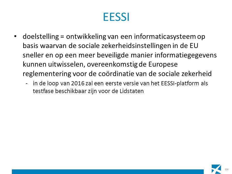 EESSI doelstelling = ontwikkeling van een informaticasysteem op basis waarvan de sociale zekerheidsinstellingen in de EU sneller en op een meer beveiligde manier informatiegegevens kunnen uitwisselen, overeenkomstig de Europese reglementering voor de coördinatie van de sociale zekerheid -in de loop van 2016 zal een eerste versie van het EESSI-platform als testfase beschikbaar zijn voor de Lidstaten 64
