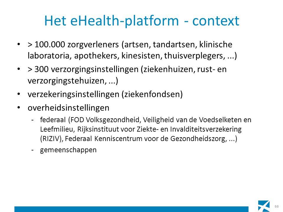 Het eHealth-platform - context > 100.000 zorgverleners (artsen, tandartsen, klinische laboratoria, apothekers, kinesisten, thuisverplegers,...) > 300 verzorgingsinstellingen (ziekenhuizen, rust- en verzorgingstehuizen,...) verzekeringsinstellingen (ziekenfondsen) overheidsinstellingen -federaal (FOD Volksgezondheid, Veiligheid van de Voedselketen en Leefmilieu, Rijksinstituut voor Ziekte- en Invalditeitsverzekering (RIZIV), Federaal Kenniscentrum voor de Gezondheidszorg,...) -gemeenschappen 66