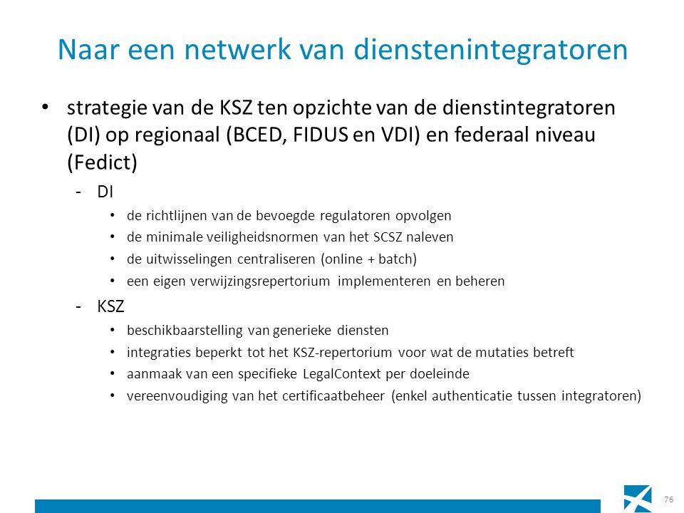 Naar een netwerk van dienstenintegratoren strategie van de KSZ ten opzichte van de dienstintegratoren (DI) op regionaal (BCED, FIDUS en VDI) en federaal niveau (Fedict) -DI de richtlijnen van de bevoegde regulatoren opvolgen de minimale veiligheidsnormen van het SCSZ naleven de uitwisselingen centraliseren (online + batch) een eigen verwijzingsrepertorium implementeren en beheren -KSZ beschikbaarstelling van generieke diensten integraties beperkt tot het KSZ-repertorium voor wat de mutaties betreft aanmaak van een specifieke LegalContext per doeleinde vereenvoudiging van het certificaatbeheer (enkel authenticatie tussen integratoren) 76