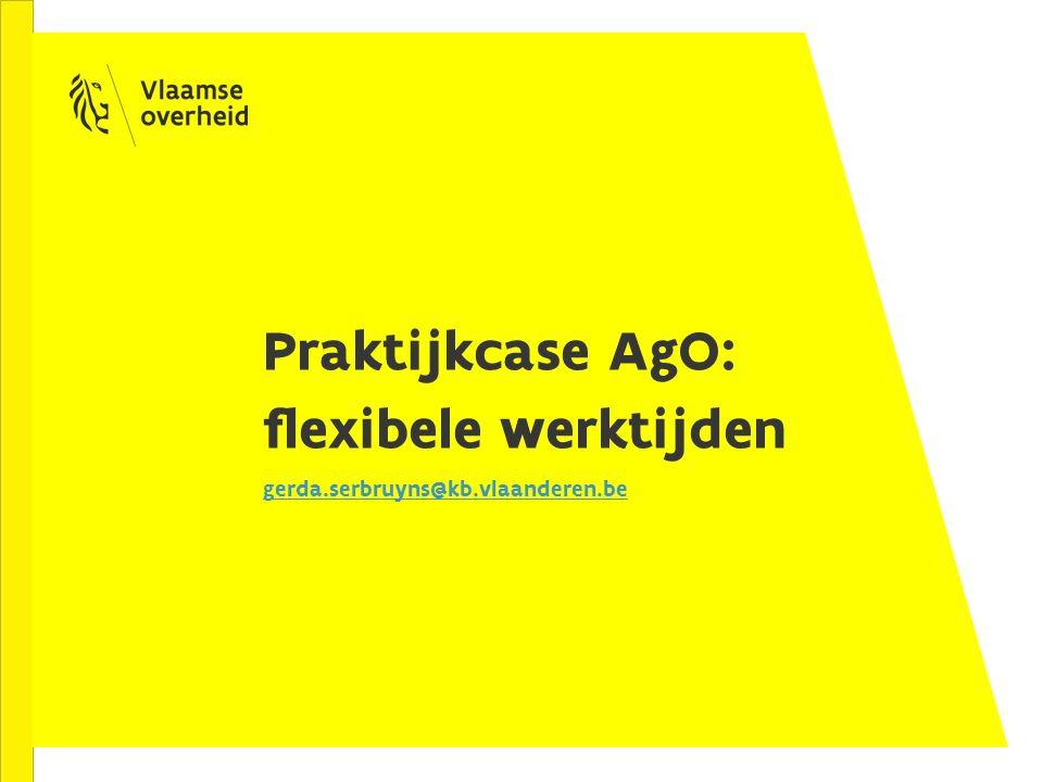 Praktijkcase AgO: flexibele werktijden gerda.serbruyns@kb.vlaanderen.be