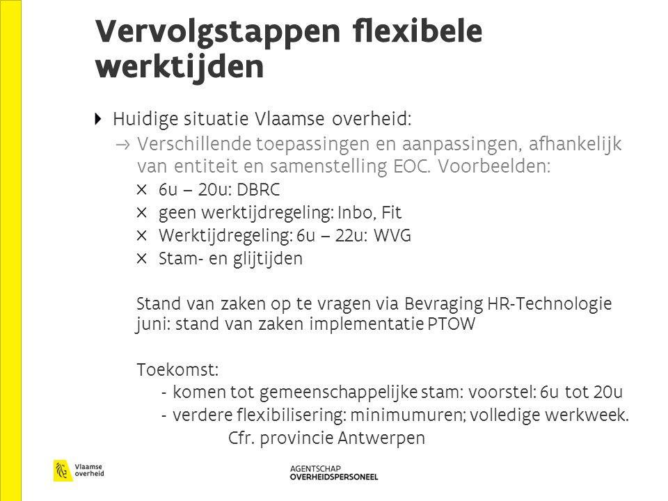Vervolgstappen flexibele werktijden Huidige situatie Vlaamse overheid: Verschillende toepassingen en aanpassingen, afhankelijk van entiteit en samenstelling EOC.