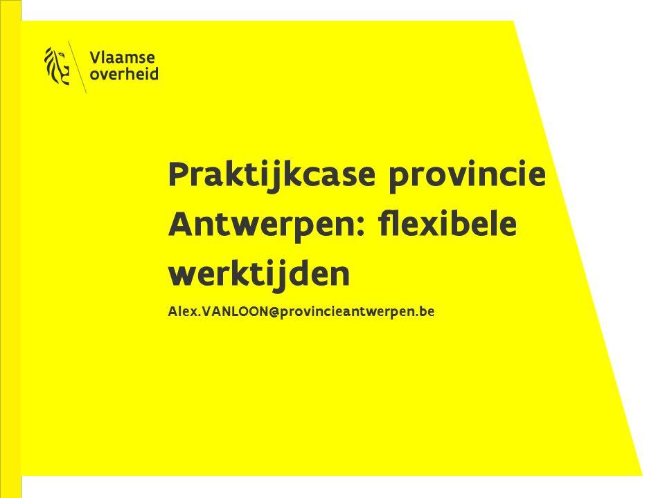 Praktijkcase provincie Antwerpen: flexibele werktijden Alex.VANLOON@provincieantwerpen.be