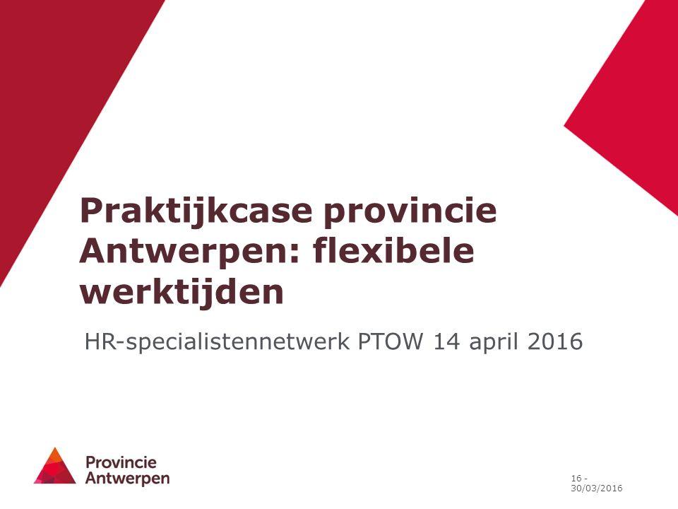 Praktijkcase provincie Antwerpen: flexibele werktijden 16 - 30/03/2016 HR-specialistennetwerk PTOW 14 april 2016