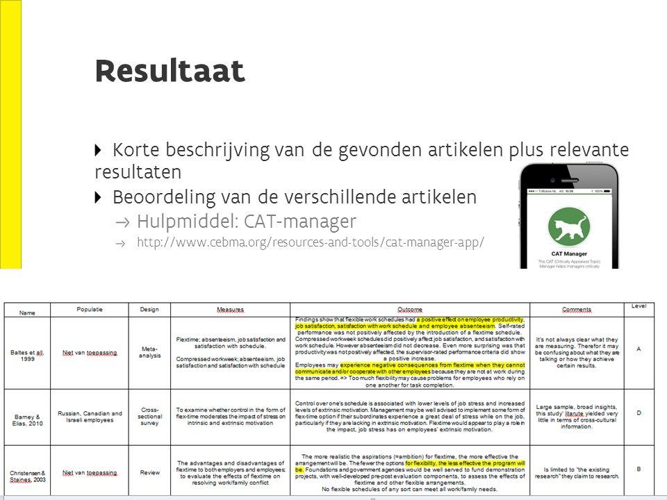 Resultaat Korte beschrijving van de gevonden artikelen plus relevante resultaten Beoordeling van de verschillende artikelen Hulpmiddel: CAT-manager http://www.cebma.org/resources-and-tools/cat-manager-app/