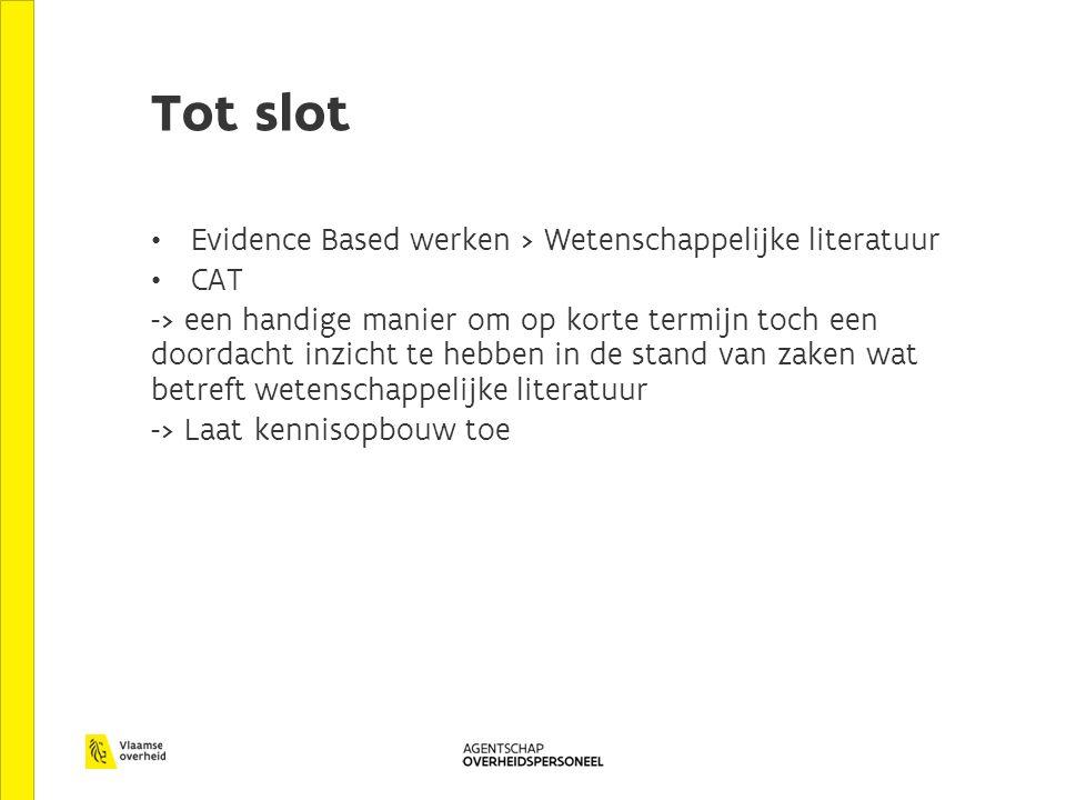 Tot slot Evidence Based werken > Wetenschappelijke literatuur CAT -> een handige manier om op korte termijn toch een doordacht inzicht te hebben in de stand van zaken wat betreft wetenschappelijke literatuur -> Laat kennisopbouw toe