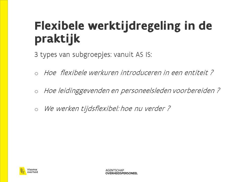 Flexibele werktijdregeling in de praktijk 3 types van subgroepjes: vanuit AS IS: o Hoe flexibele werkuren introduceren in een entiteit .