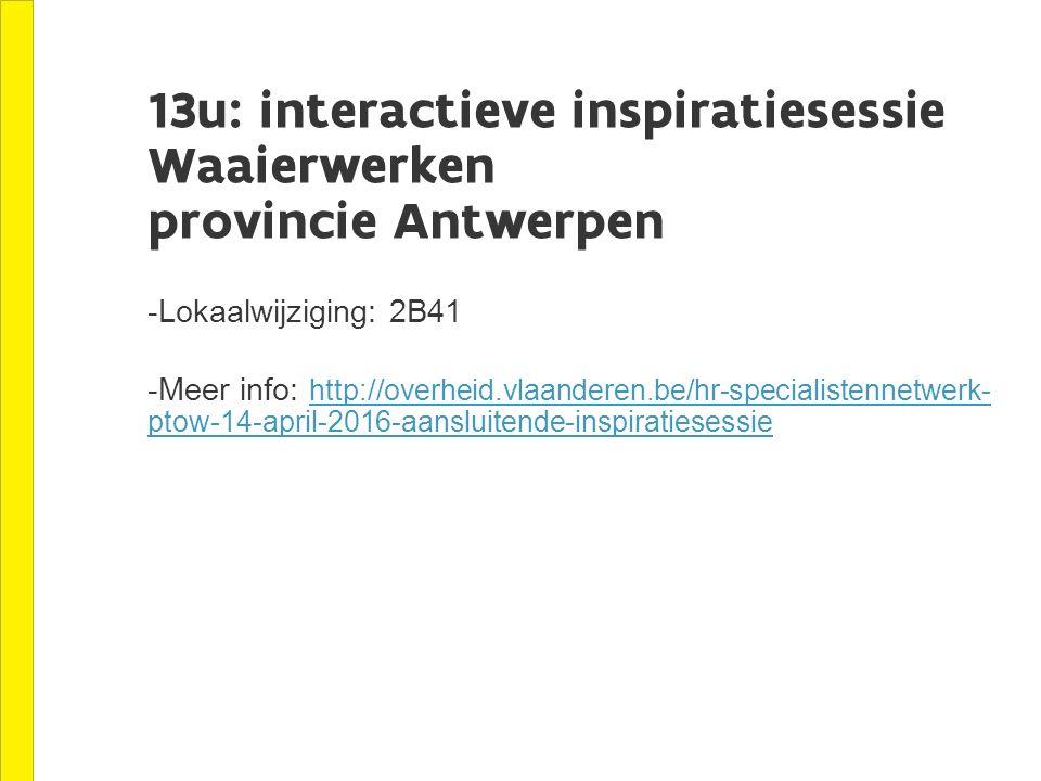 13u: interactieve inspiratiesessie Waaierwerken provincie Antwerpen -Lokaalwijziging: 2B41 -Meer info: http://overheid.vlaanderen.be/hr-specialistennetwerk- ptow-14-april-2016-aansluitende-inspiratiesessie http://overheid.vlaanderen.be/hr-specialistennetwerk- ptow-14-april-2016-aansluitende-inspiratiesessie