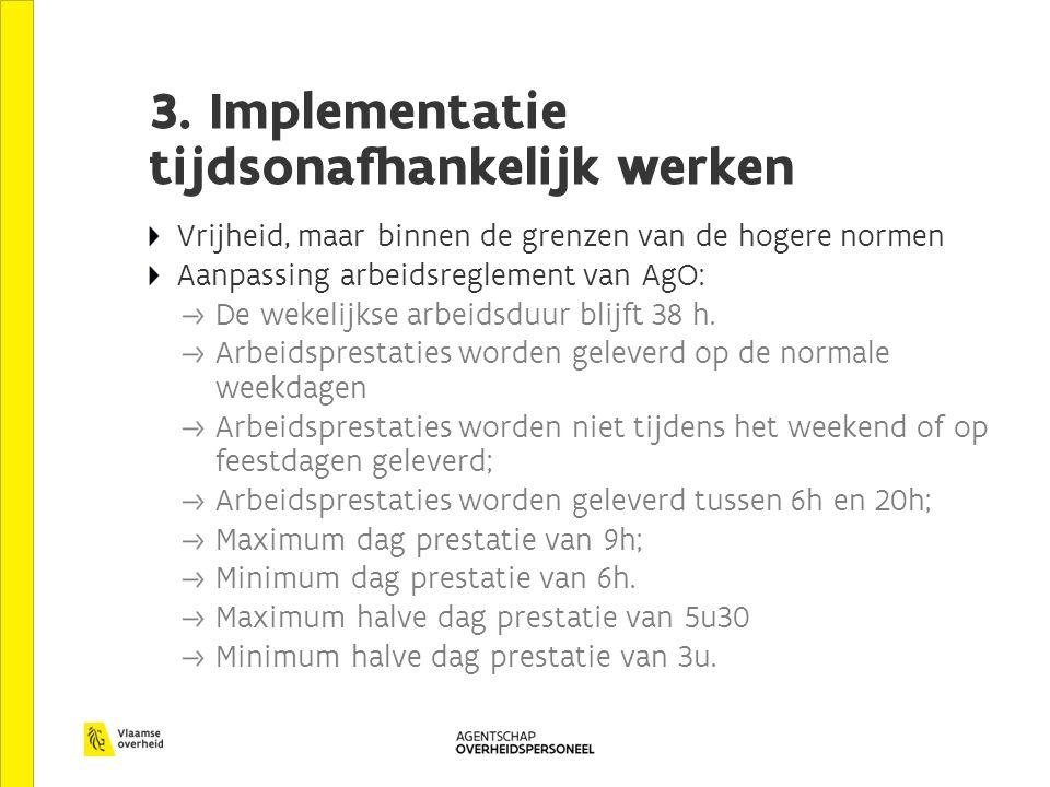 3. Implementatie tijdsonafhankelijk werken Vrijheid, maar binnen de grenzen van de hogere normen Aanpassing arbeidsreglement van AgO: De wekelijkse ar