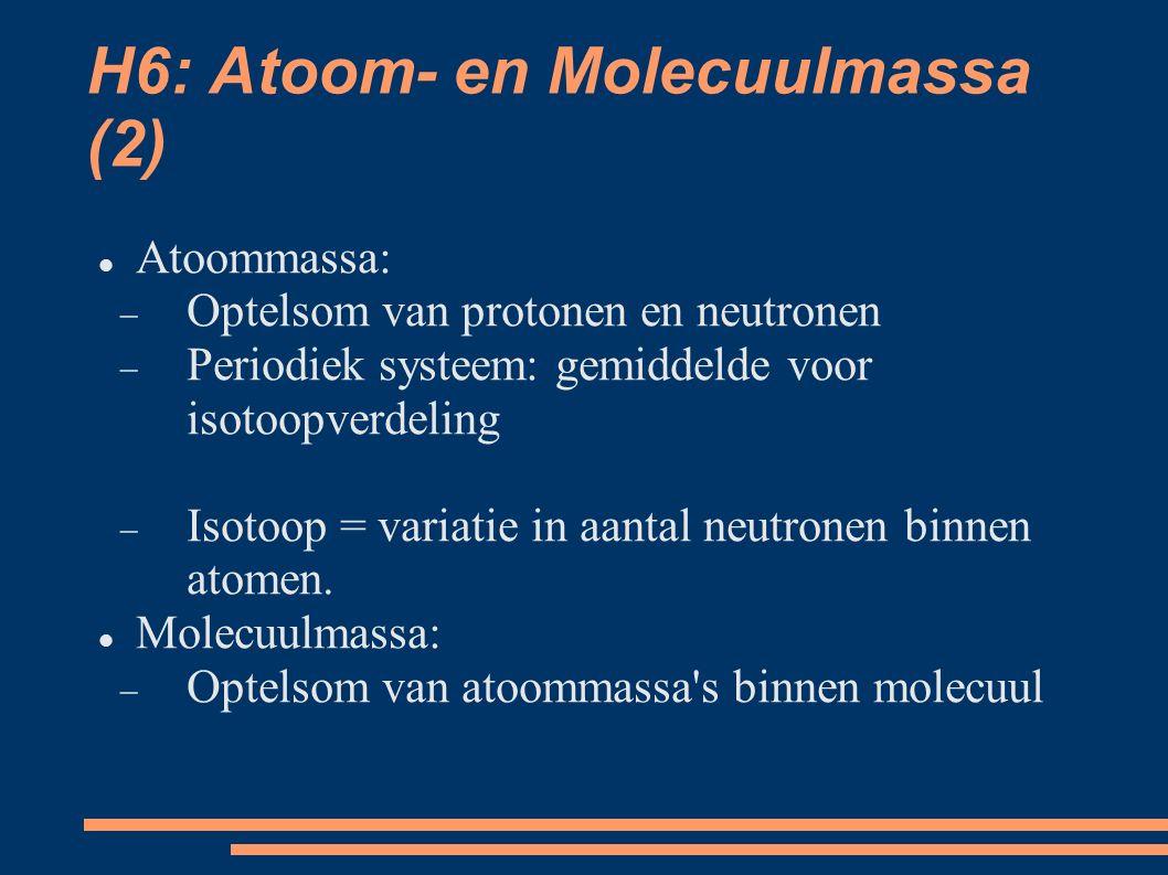 H6: Atoom- en Molecuulmassa (2) Atoommassa:  Optelsom van protonen en neutronen  Periodiek systeem: gemiddelde voor isotoopverdeling  Isotoop = variatie in aantal neutronen binnen atomen.