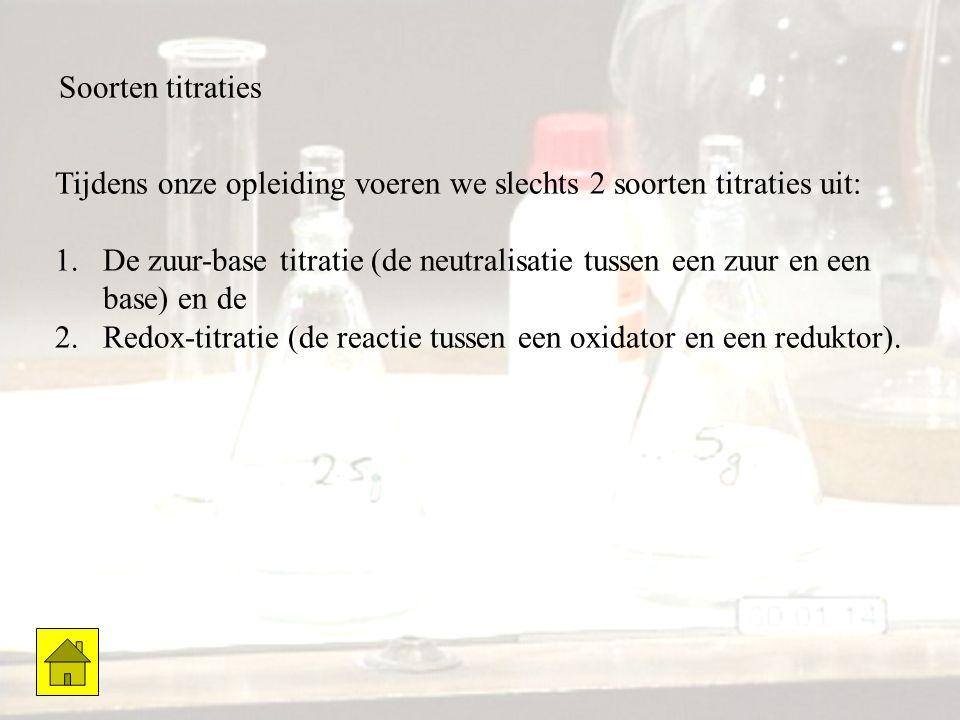 Soorten titraties Tijdens onze opleiding voeren we slechts 2 soorten titraties uit: 1.De zuur-base titratie (de neutralisatie tussen een zuur en een b